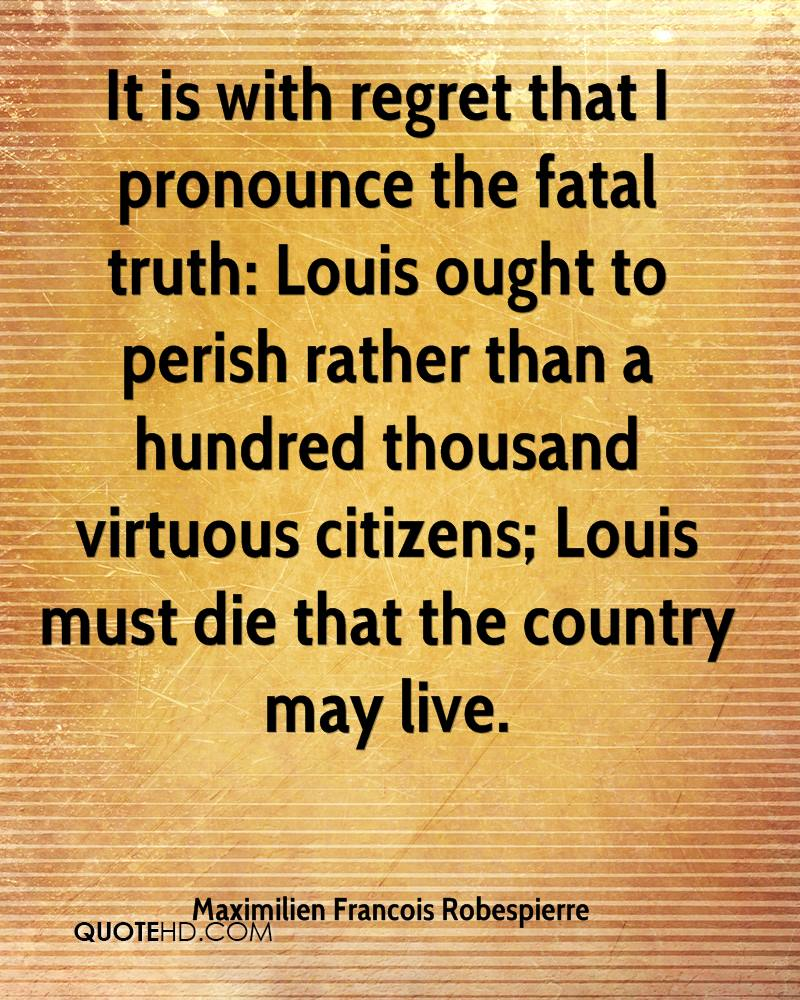 It is with regret that I pronounce the fatal truth: Louis ought to perish rather than a hundred thousand virtuous citizens; Louis must die that the country may live.