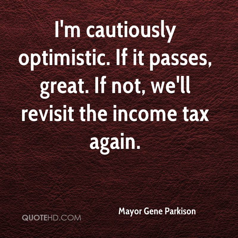I'm cautiously optimistic. If it passes, great. If not, we'll revisit the income tax again.