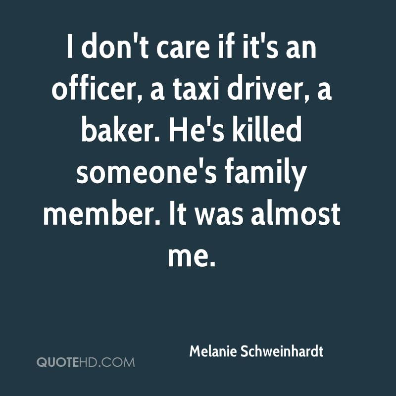 I don't care if it's an officer, a taxi driver, a baker. He's killed someone's family member. It was almost me.