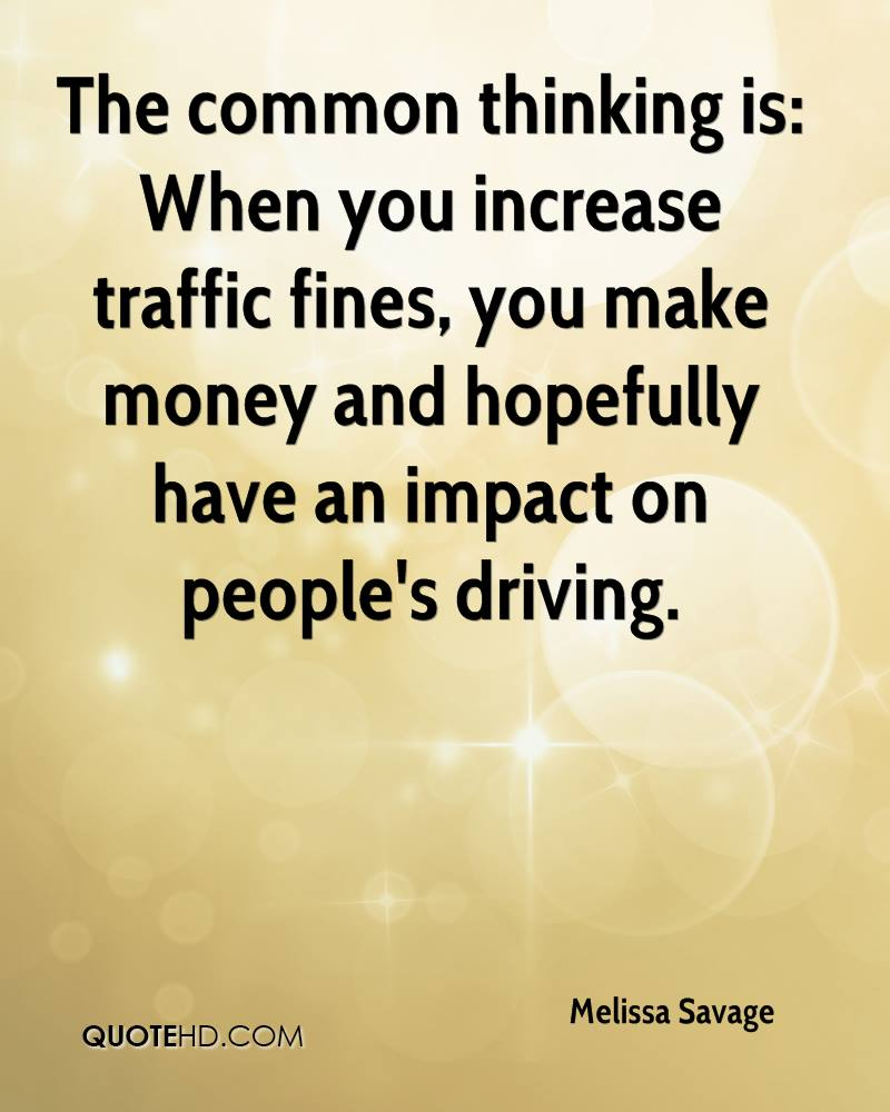 The common thinking is: When you increase traffic fines, you make money and hopefully have an impact on people's driving.