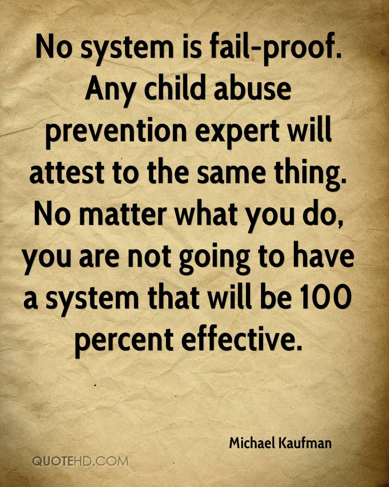 No system is fail-proof. Any child abuse prevention expert will attest to the same thing. No matter what you do, you are not going to have a system that will be 100 percent effective.