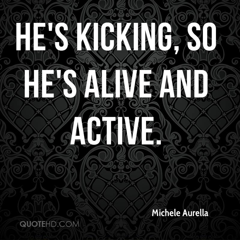 He's kicking, so he's alive and active.