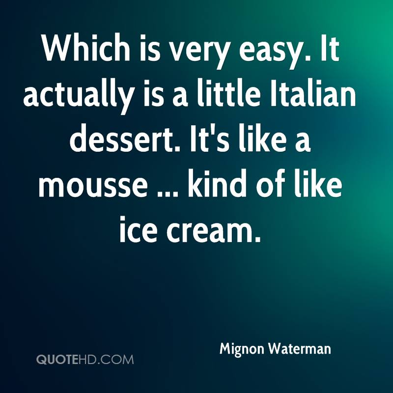 Which is very easy. It actually is a little Italian dessert. It's like a mousse ... kind of like ice cream.