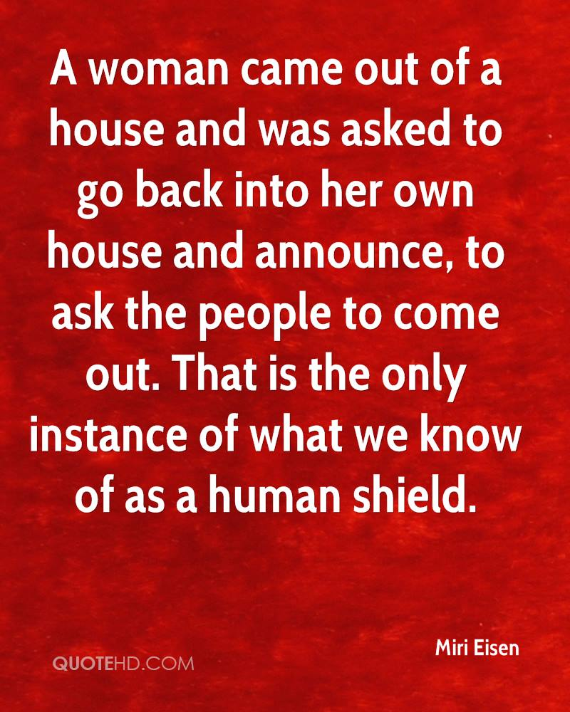 A woman came out of a house and was asked to go back into her own house and announce, to ask the people to come out. That is the only instance of what we know of as a human shield.