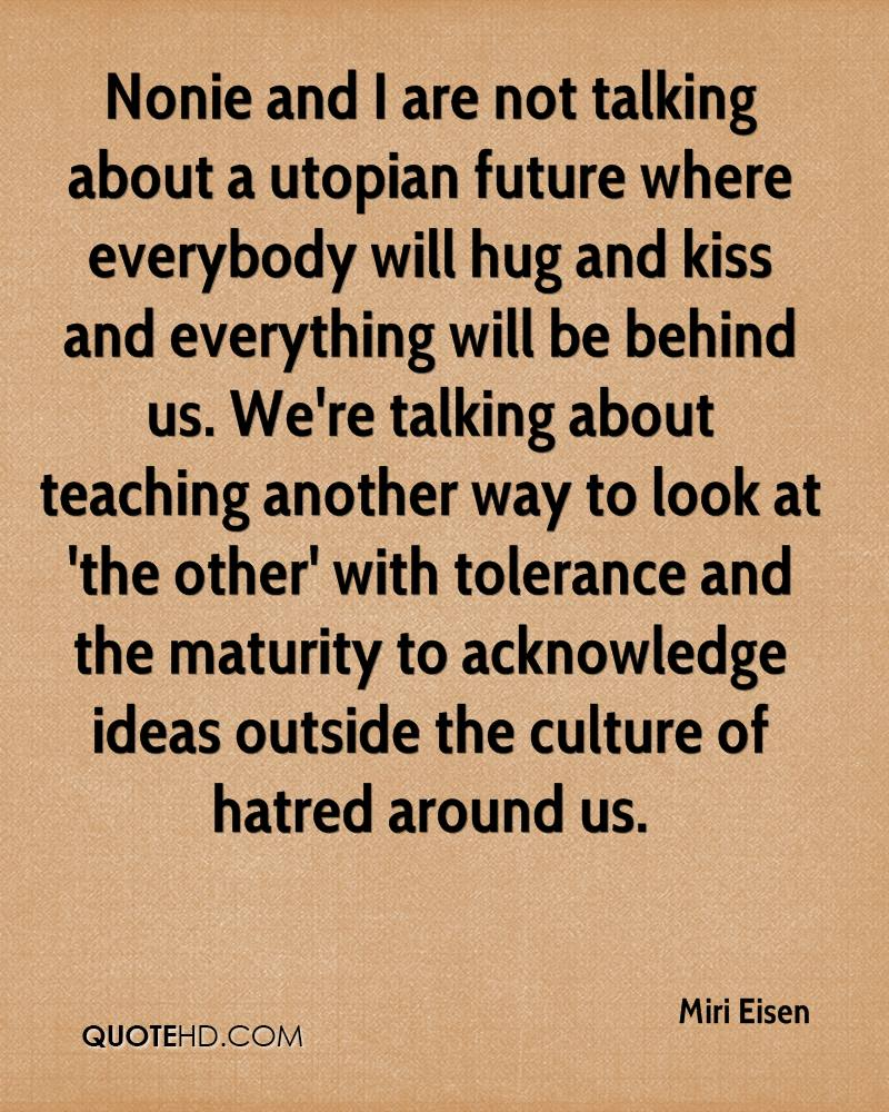 Nonie and I are not talking about a utopian future where everybody will hug and kiss and everything will be behind us. We're talking about teaching another way to look at 'the other' with tolerance and the maturity to acknowledge ideas outside the culture of hatred around us.