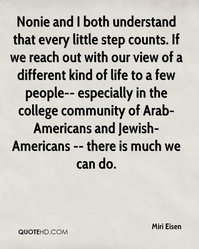 Nonie and I both understand that every little step counts. If we reach out with our view of a different kind of life to a few people-- especially in the college community of Arab-Americans and Jewish-Americans -- there is much we can do.