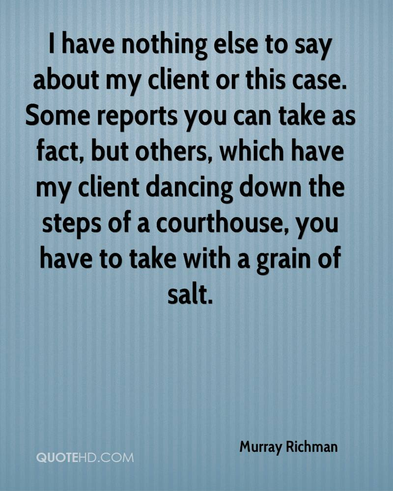 I have nothing else to say about my client or this case. Some reports you can take as fact, but others, which have my client dancing down the steps of a courthouse, you have to take with a grain of salt.