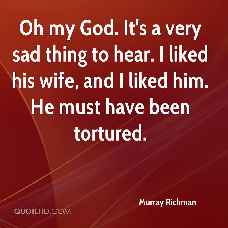 Oh my God. It's a very sad thing to hear. I liked his wife, and I liked him. He must have been tortured.