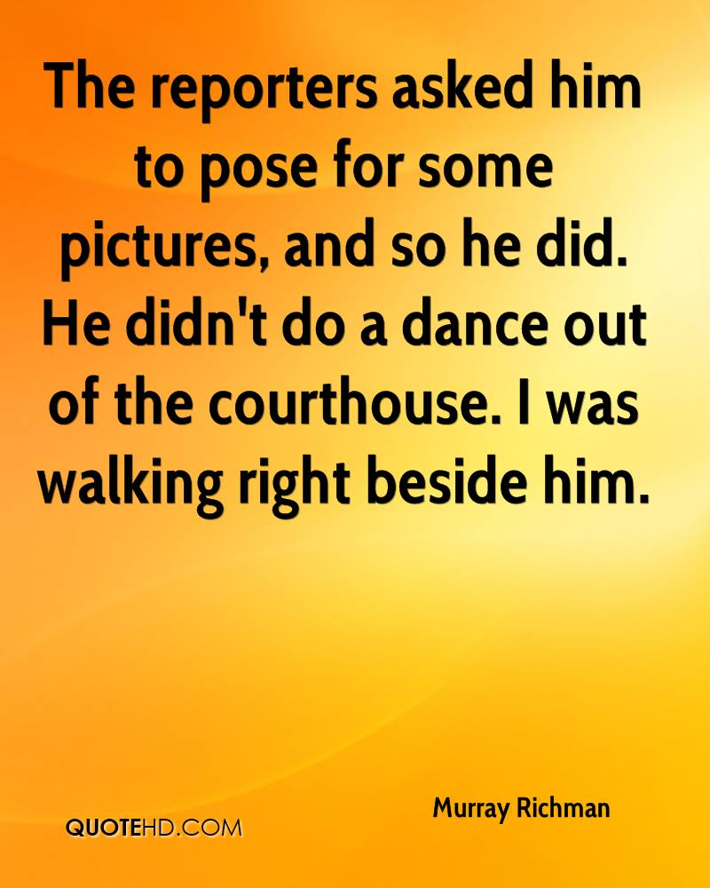 The reporters asked him to pose for some pictures, and so he did. He didn't do a dance out of the courthouse. I was walking right beside him.