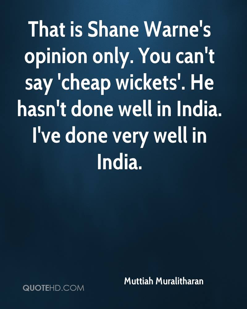 That is Shane Warne's opinion only. You can't say 'cheap wickets'. He hasn't done well in India. I've done very well in India.