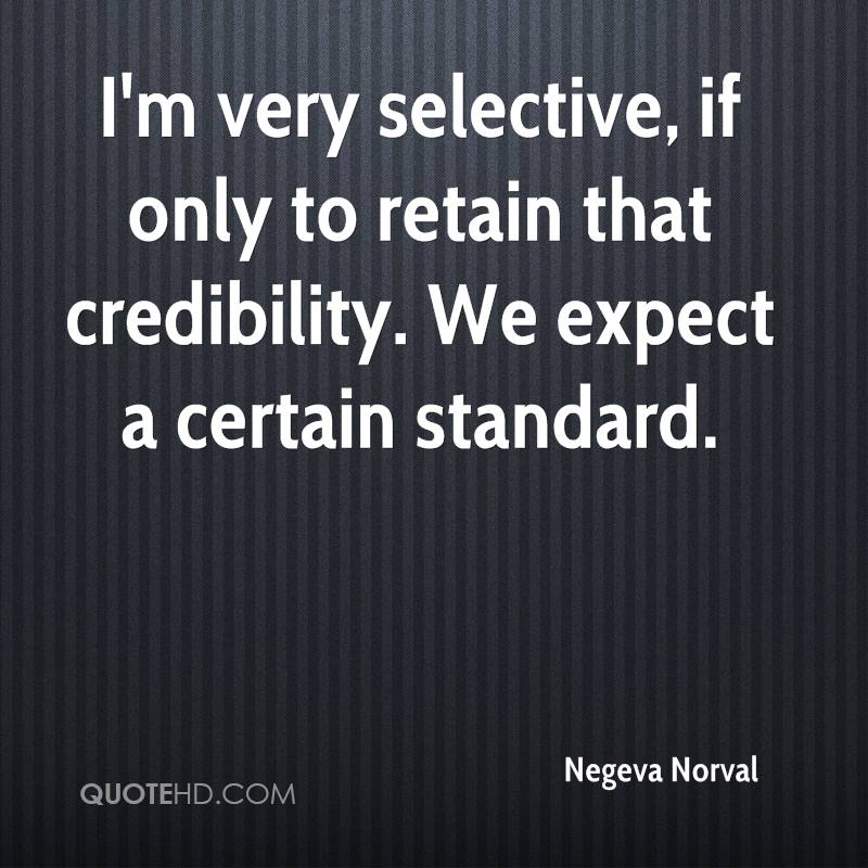 I'm very selective, if only to retain that credibility. We expect a certain standard.