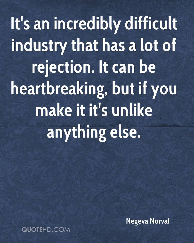 It's an incredibly difficult industry that has a lot of rejection. It can be heartbreaking, but if you make it it's unlike anything else.