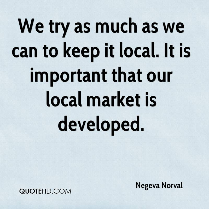 We try as much as we can to keep it local. It is important that our local market is developed.