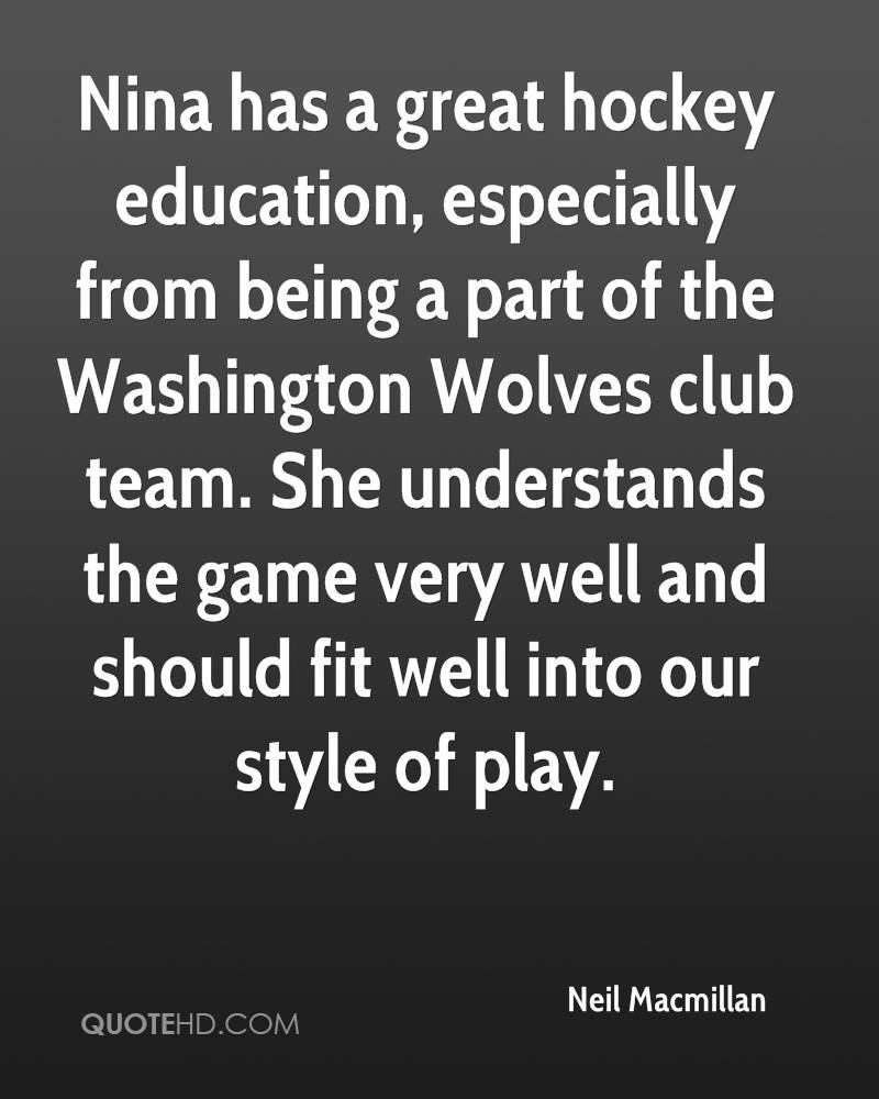 Nina has a great hockey education, especially from being a part of the Washington Wolves club team. She understands the game very well and should fit well into our style of play.