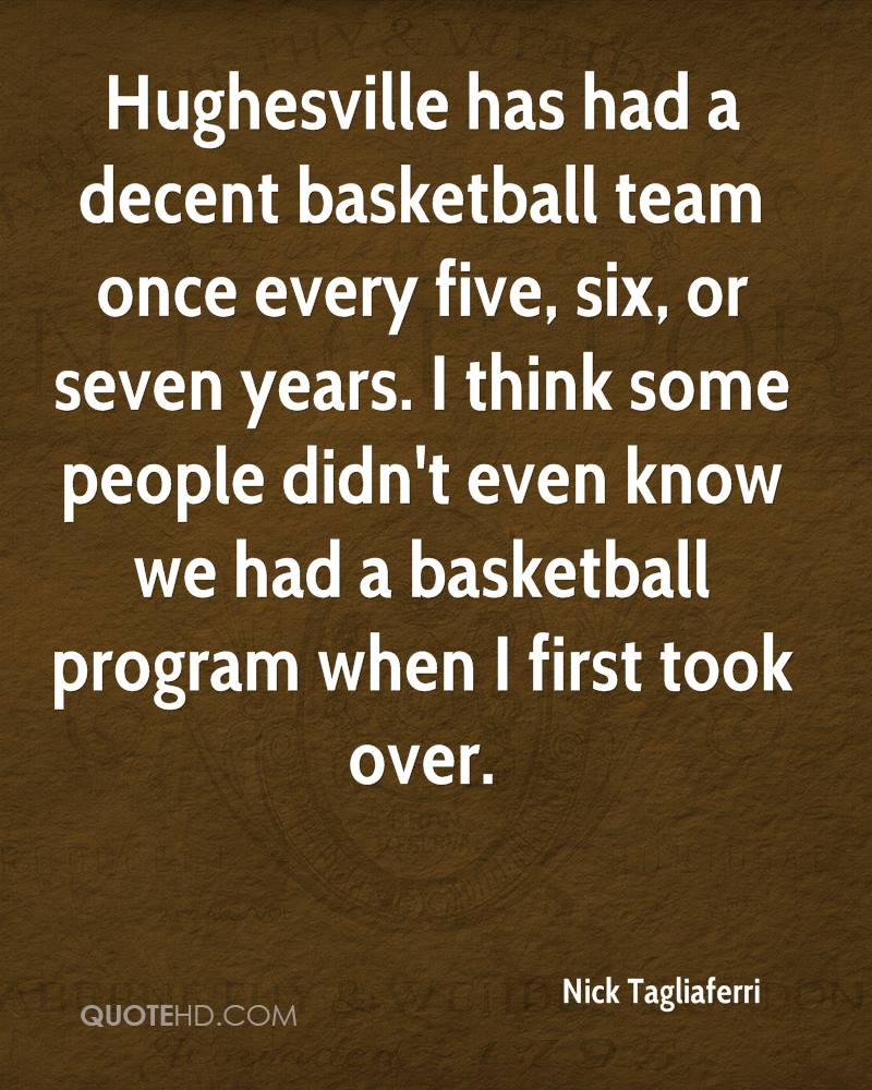 Hughesville has had a decent basketball team once every five, six, or seven years. I think some people didn't even know we had a basketball program when I first took over.