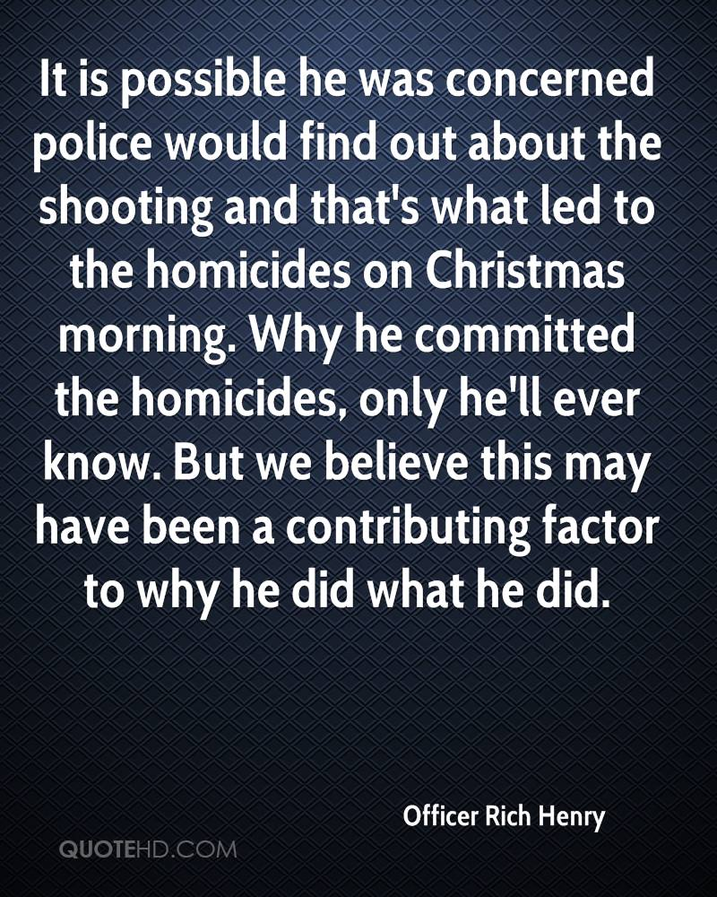 It is possible he was concerned police would find out about the shooting and that's what led to the homicides on Christmas morning. Why he committed the homicides, only he'll ever know. But we believe this may have been a contributing factor to why he did what he did.
