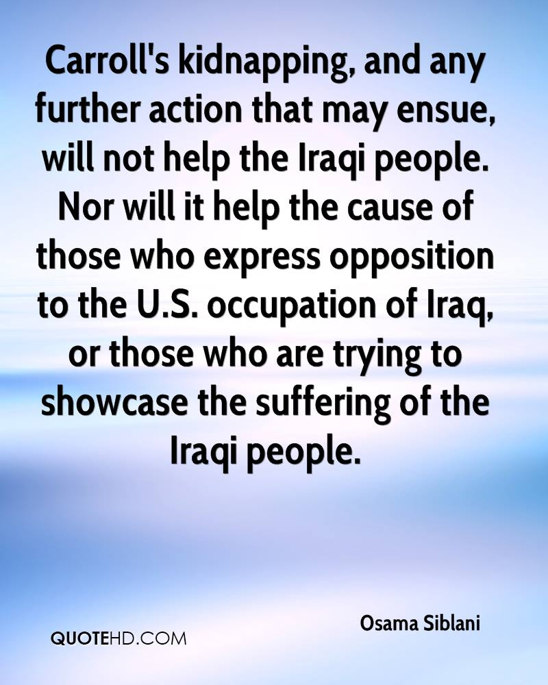 Carroll's kidnapping, and any further action that may ensue, will not help the Iraqi people. Nor will it help the cause of those who express opposition to the U.S. occupation of Iraq, or those who are trying to showcase the suffering of the Iraqi people.