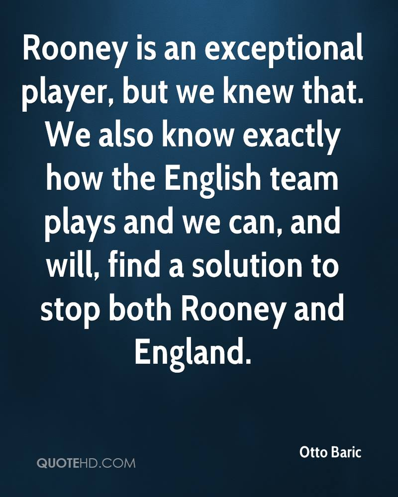Rooney is an exceptional player, but we knew that. We also know exactly how the English team plays and we can, and will, find a solution to stop both Rooney and England.