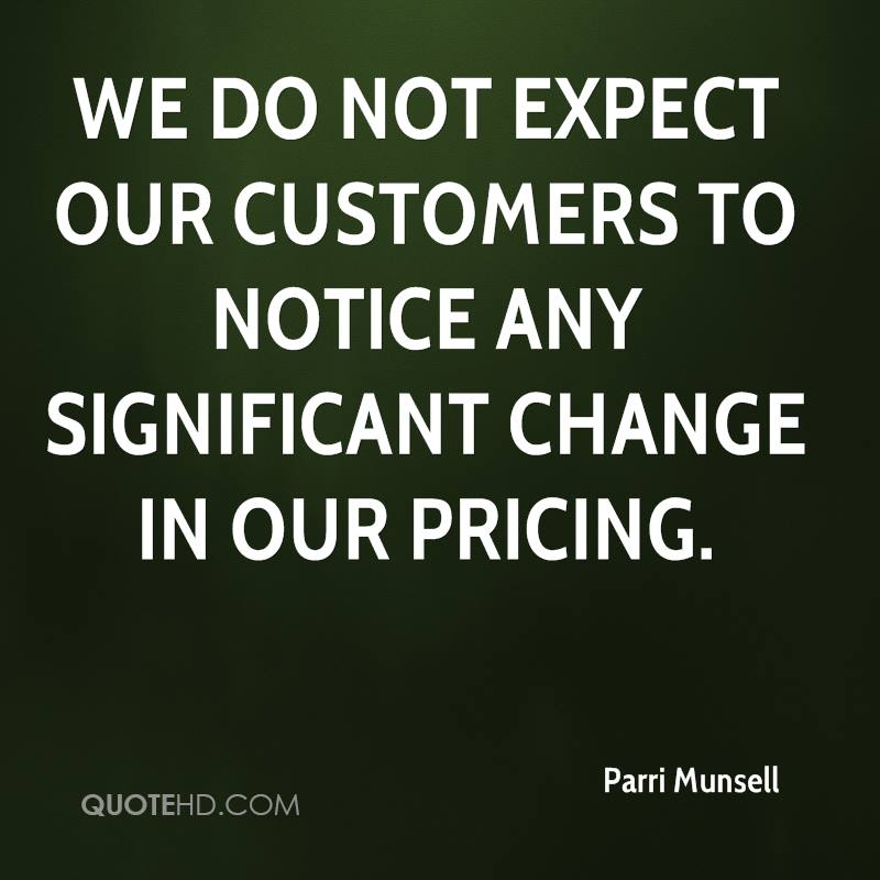 We do not expect our customers to notice any significant change in our pricing.