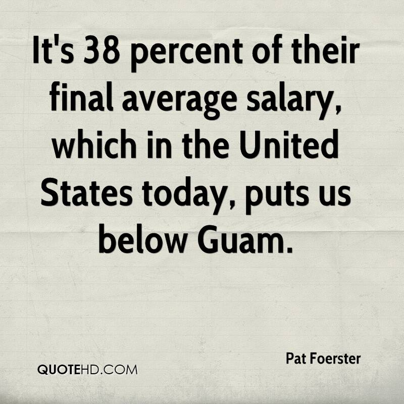It's 38 percent of their final average salary, which in the United States today, puts us below Guam.
