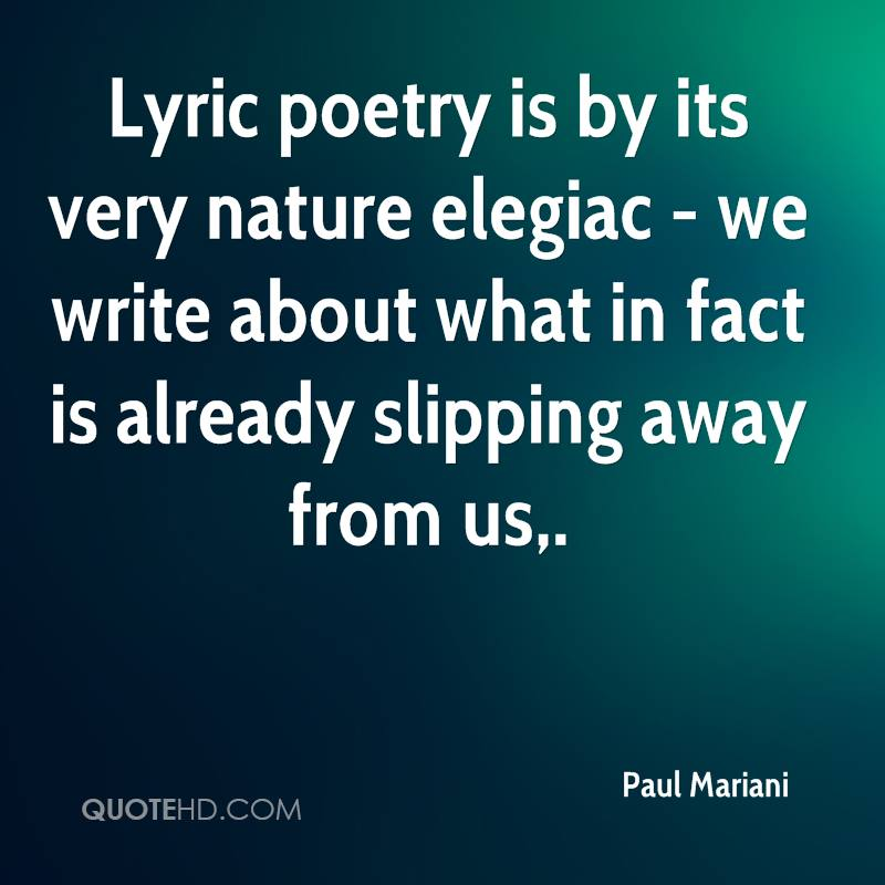 Lyric poetry is by its very nature elegiac - we write about what in fact is already slipping away from us.