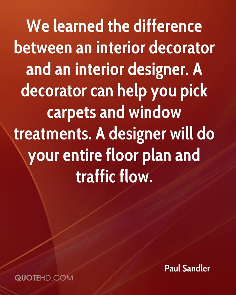We learned the difference between an interior decorator and an interior designer. A decorator can help you pick carpets and window treatments. A designer will do your entire floor plan and traffic flow.