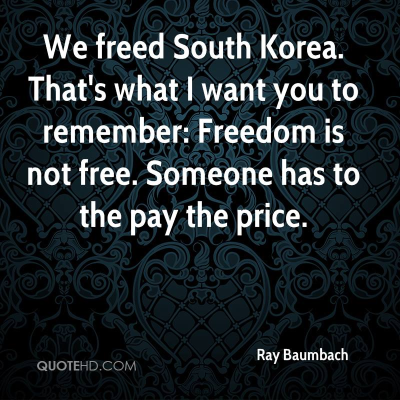 We freed South Korea. That's what I want you to remember: Freedom is not free. Someone has to the pay the price.
