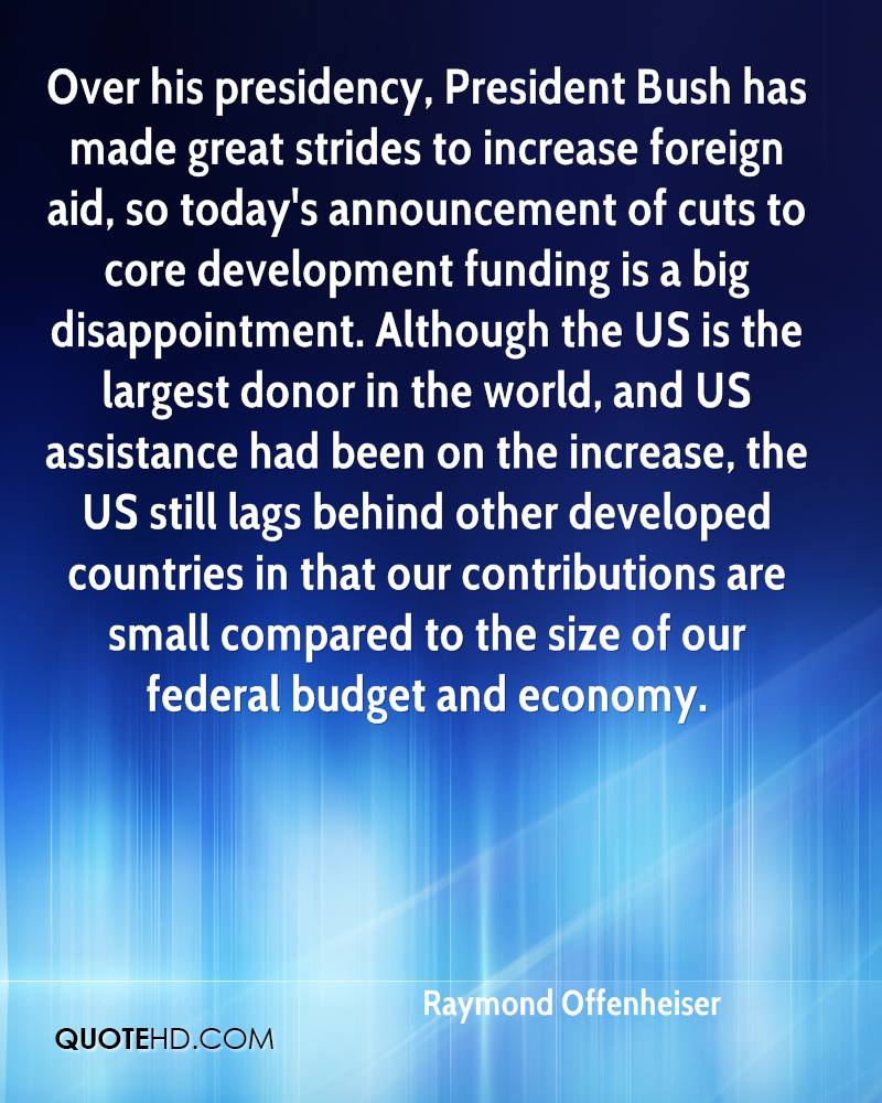 Over his presidency, President Bush has made great strides to increase foreign aid, so today's announcement of cuts to core development funding is a big disappointment. Although the US is the largest donor in the world, and US assistance had been on the increase, the US still lags behind other developed countries in that our contributions are small compared to the size of our federal budget and economy.