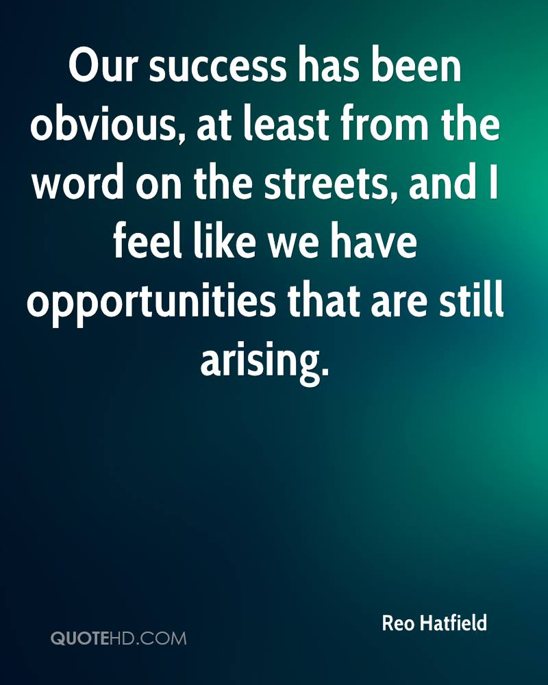 Our success has been obvious, at least from the word on the streets, and I feel like we have opportunities that are still arising.