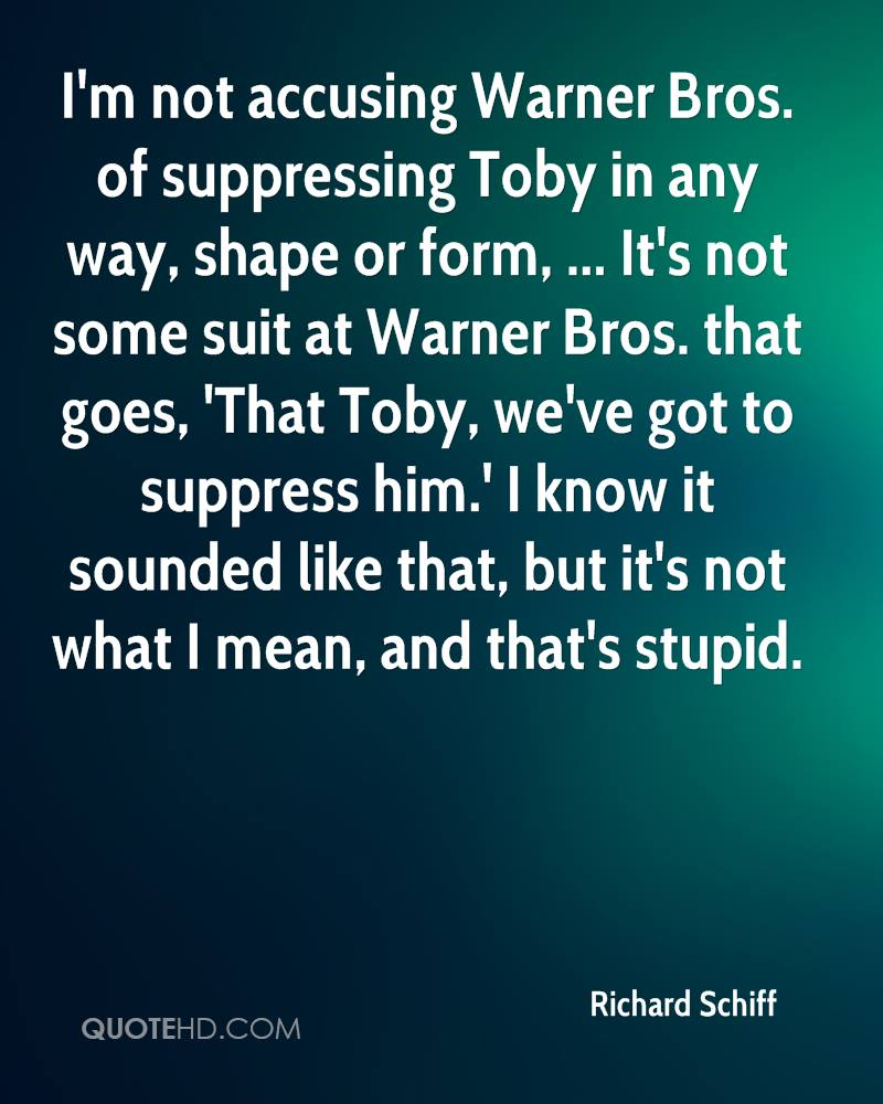 I'm not accusing Warner Bros. of suppressing Toby in any way, shape or form, ... It's not some suit at Warner Bros. that goes, 'That Toby, we've got to suppress him.' I know it sounded like that, but it's not what I mean, and that's stupid.