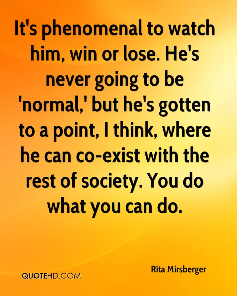 It's phenomenal to watch him, win or lose. He's never going to be 'normal,' but he's gotten to a point, I think, where he can co-exist with the rest of society. You do what you can do.