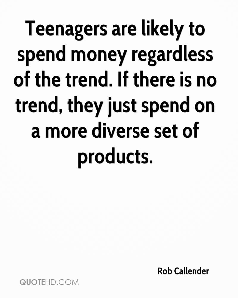 Teenagers are likely to spend money regardless of the trend. If there is no trend, they just spend on a more diverse set of products.