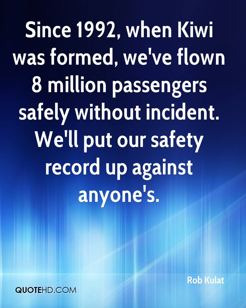 Since 1992, when Kiwi was formed, we've flown 8 million passengers safely without incident. We'll put our safety record up against anyone's.