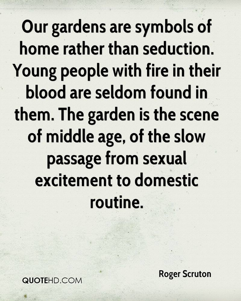 Our gardens are symbols of home rather than seduction. Young people with fire in their blood are seldom found in them. The garden is the scene of middle age, of the slow passage from sexual excitement to domestic routine.