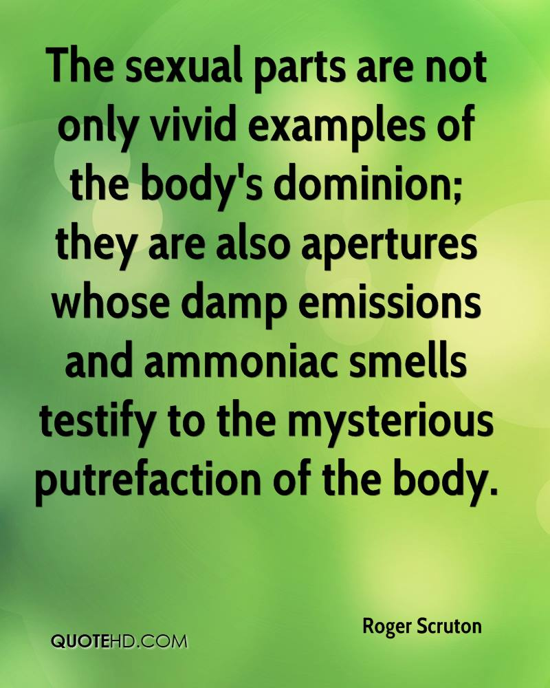 The sexual parts are not only vivid examples of the body's dominion; they are also apertures whose damp emissions and ammoniac smells testify to the mysterious putrefaction of the body.