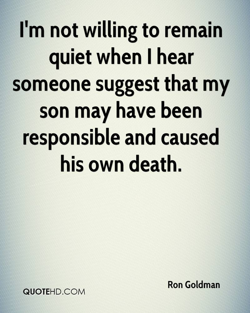 I'm not willing to remain quiet when I hear someone suggest that my son may have been responsible and caused his own death.