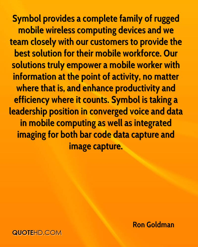 Symbol provides a complete family of rugged mobile wireless computing devices and we team closely with our customers to provide the best solution for their mobile workforce. Our solutions truly empower a mobile worker with information at the point of activity, no matter where that is, and enhance productivity and efficiency where it counts. Symbol is taking a leadership position in converged voice and data in mobile computing as well as integrated imaging for both bar code data capture and image capture.
