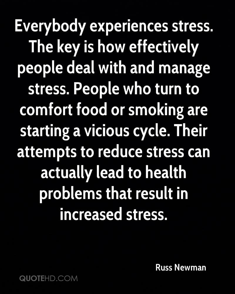 Everybody experiences stress. The key is how effectively people deal with and manage stress. People who turn to comfort food or smoking are starting a vicious cycle. Their attempts to reduce stress can actually lead to health problems that result in increased stress.