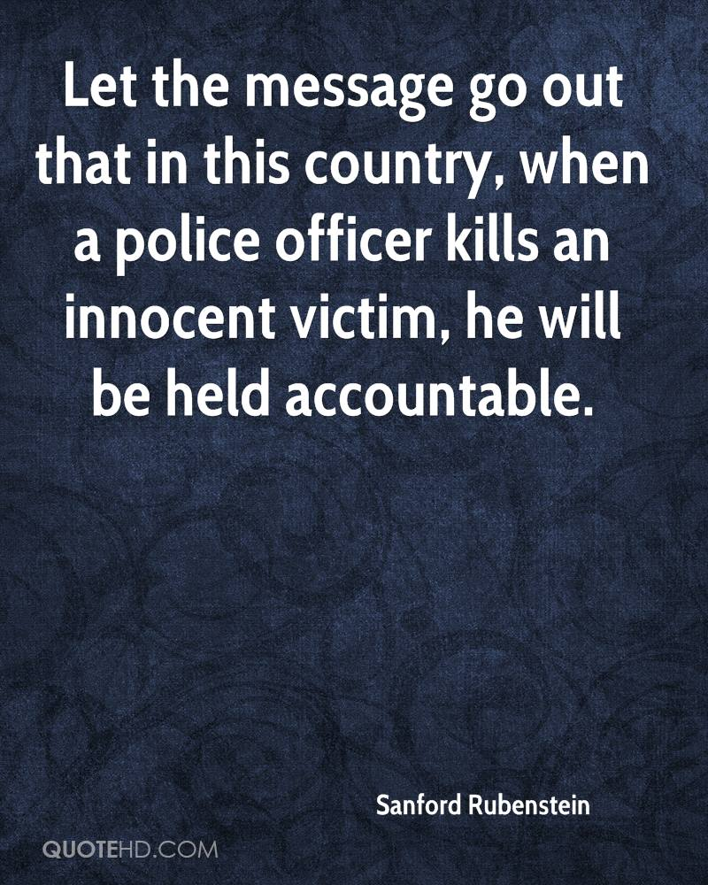 Let the message go out that in this country, when a police officer kills an innocent victim, he will be held accountable.