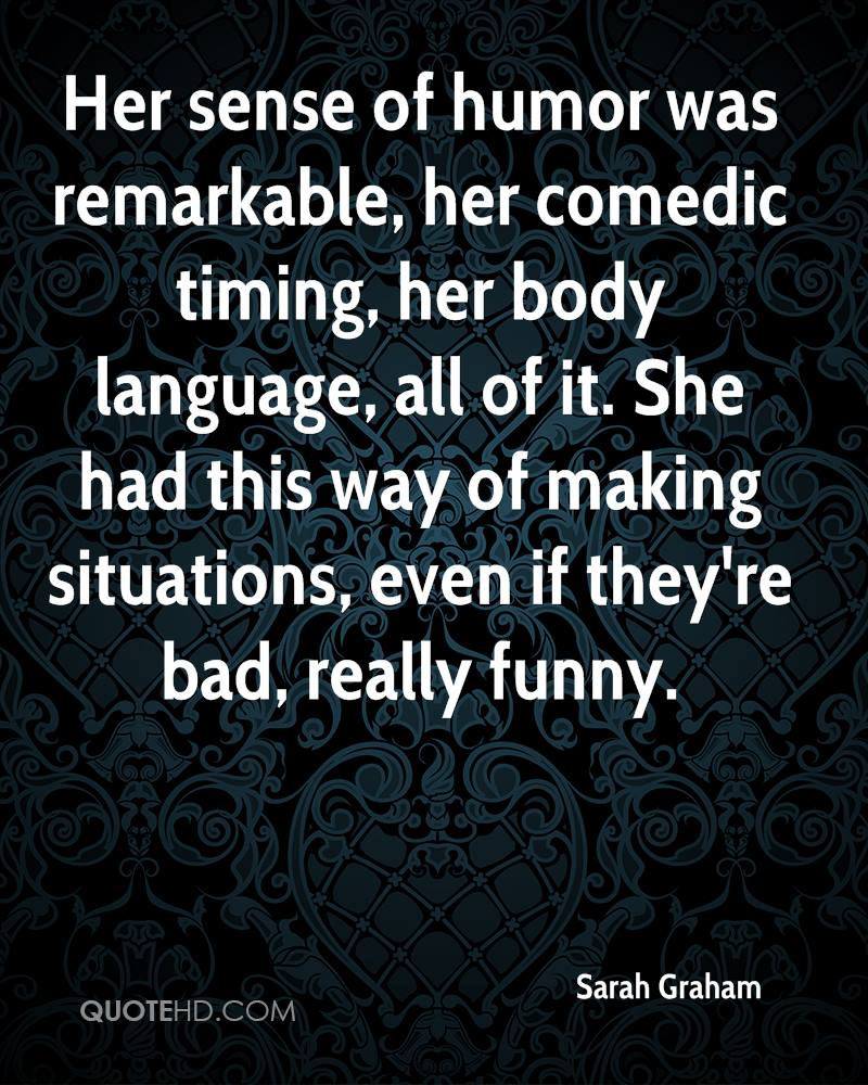 Her sense of humor was remarkable, her comedic timing, her body language, all of it. She had this way of making situations, even if they're bad, really funny.
