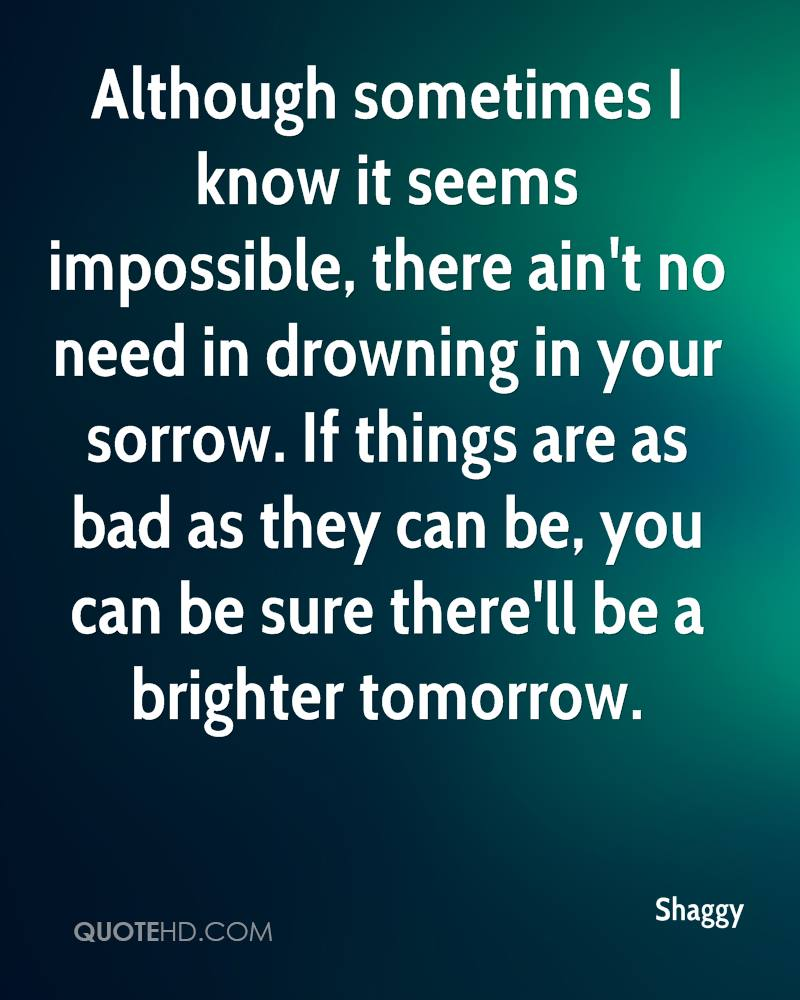 Although sometimes I know it seems impossible, there ain't no need in drowning in your sorrow. If things are as bad as they can be, you can be sure there'll be a brighter tomorrow.