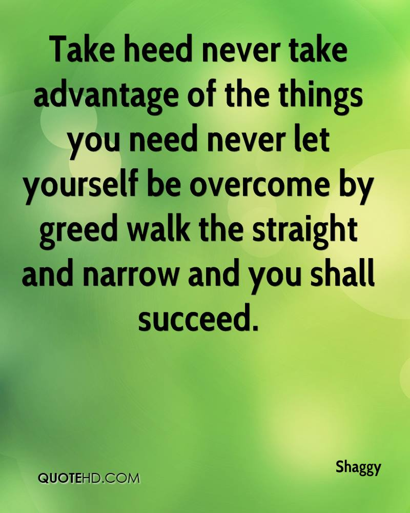 Take heed never take advantage of the things you need never let yourself be overcome by greed walk the straight and narrow and you shall succeed.