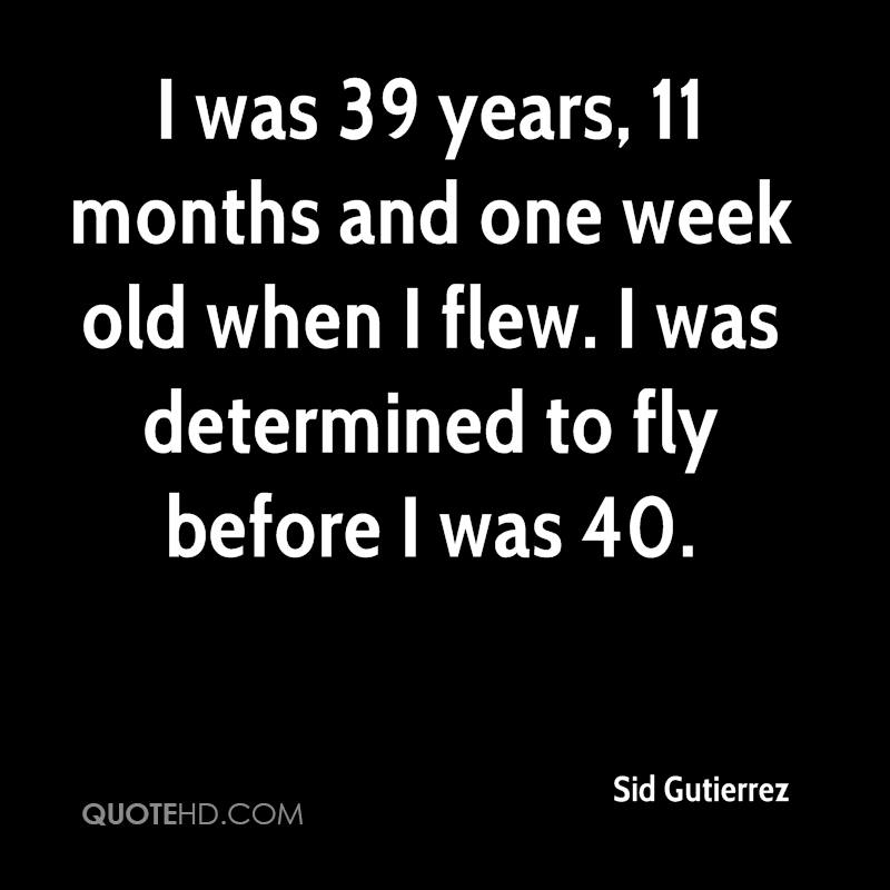 I was 39 years, 11 months and one week old when I flew. I was determined to fly before I was 40.