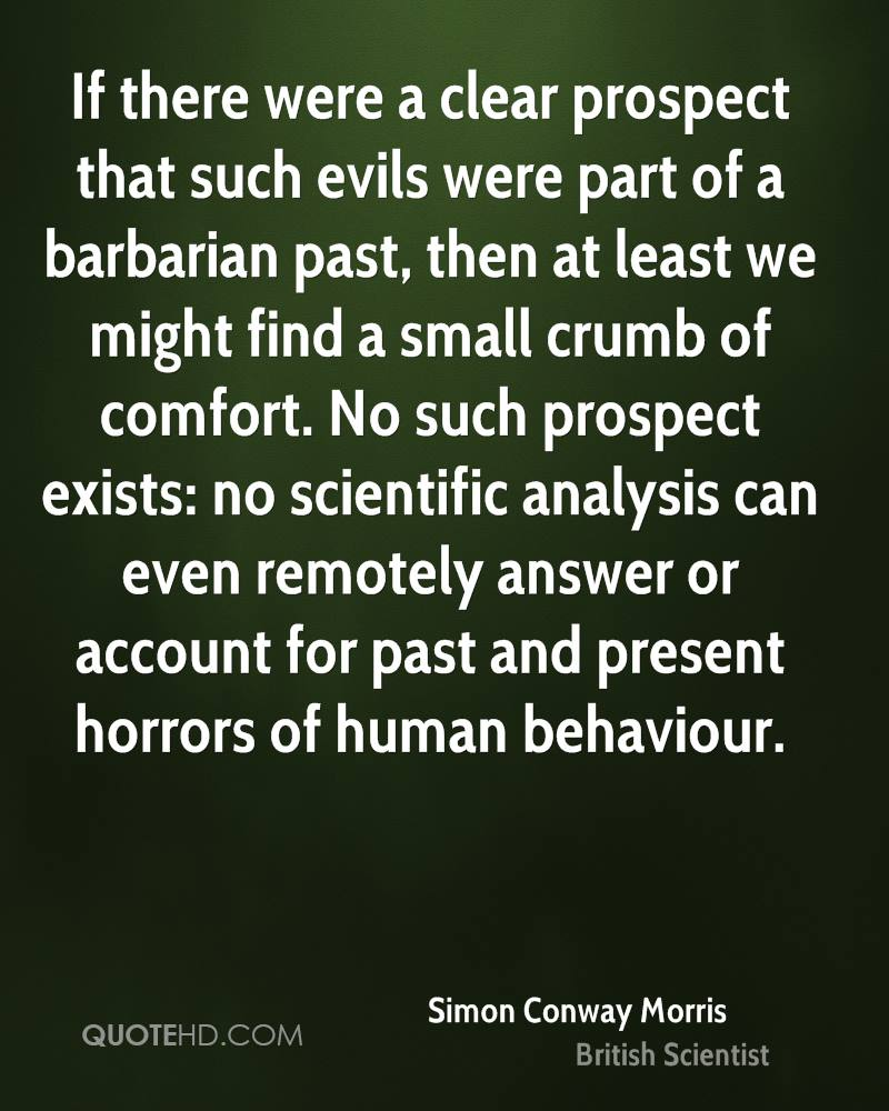 If there were a clear prospect that such evils were part of a barbarian past, then at least we might find a small crumb of comfort. No such prospect exists: no scientific analysis can even remotely answer or account for past and present horrors of human behaviour.