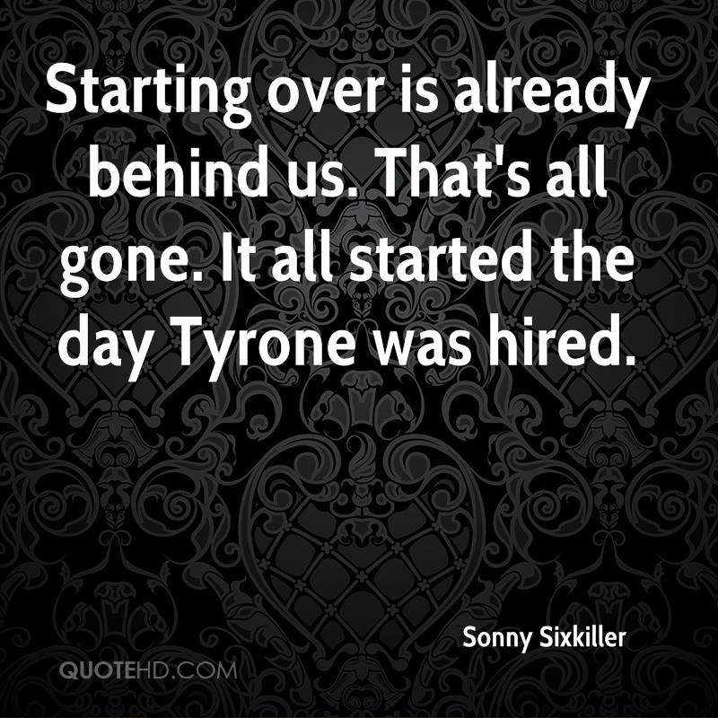 Starting over is already behind us. That's all gone. It all started the day Tyrone was hired.
