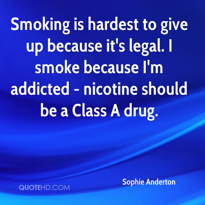Smoking is hardest to give up because it's legal. I smoke because I'm addicted - nicotine should be a Class A drug.