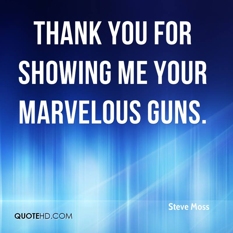 Thank you for showing me your marvelous guns.