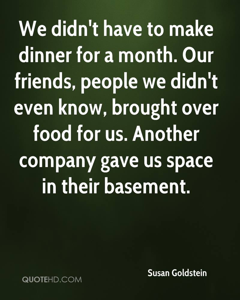 We didn't have to make dinner for a month. Our friends, people we didn't even know, brought over food for us. Another company gave us space in their basement.