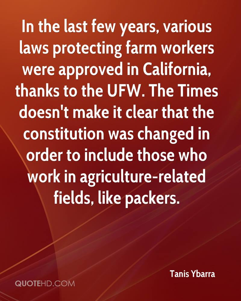 In the last few years, various laws protecting farm workers were approved in California, thanks to the UFW. The Times doesn't make it clear that the constitution was changed in order to include those who work in agriculture-related fields, like packers.