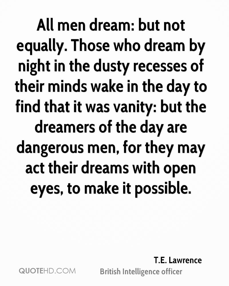 All men dream: but not equally. Those who dream by night in the dusty recesses of their minds wake in the day to find that it was vanity: but the dreamers of the day are dangerous men, for they may act their dreams with open eyes, to make it possible.